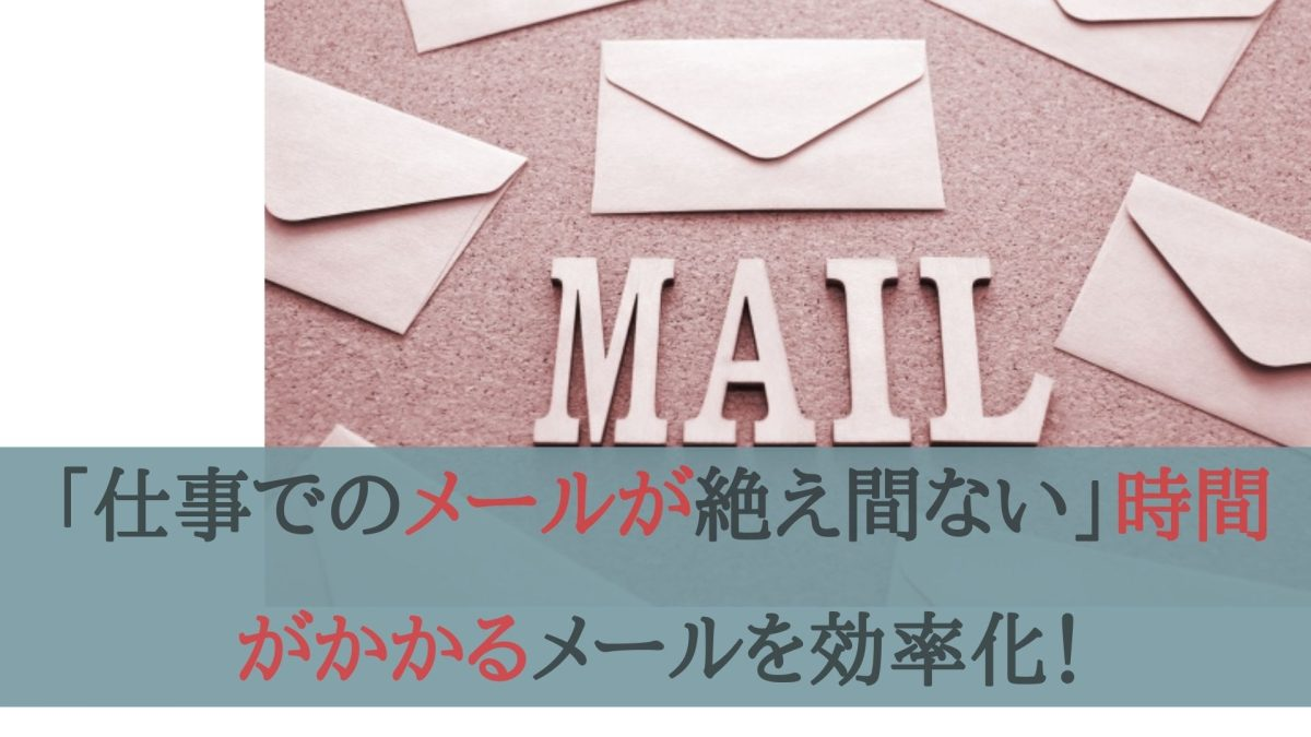 「仕事でのメールが絶え間ない」時間がかかるメールを効率化!
